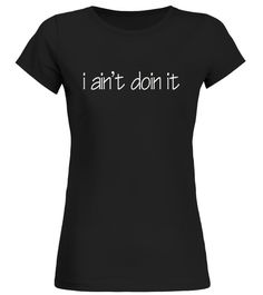 I ain't doin it t-shirt  Round neck T-Shirt :Price 21.95 €   :Great gift for mother, father, brother, sister, uncle, grandfather, grandmother on birthday, Christmas, Thanksgiving, New Year, Mother's Day, Dad's Day, Independence Day …