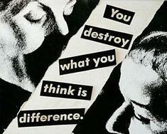 Barbara Kruger, You destroy what you think is difference
