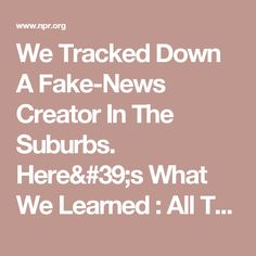 We Tracked Down A Fake-News Creator In The Suburbs. Here's What We Learned : All Tech Considered : NPR