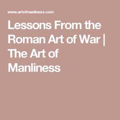 Lessons From the Roman Art of War | The Art of Manliness