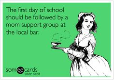 The first day of school should be followed by a mom support group at the local bar.