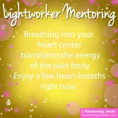 LIGHTWORKERS: Breathing into your heart center transforms the energy of the pain body. Enjoy a few heart breaths right now. - Kimberley Jones ♥   www.kimberleyjones.com