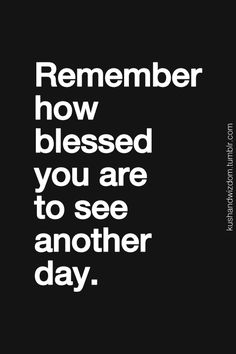 Remember how blessed you are to see another day.
