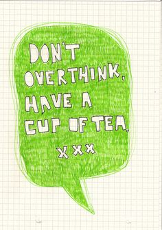 Don't overthink, have a cup of tea.
