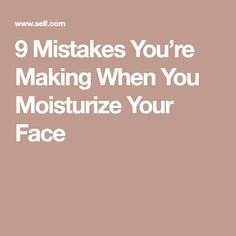 9 Mistakes You're Making When You Moisturize Your Face