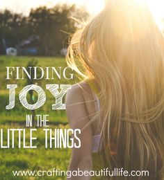 Finding Joy in the Little Things http://www.craftingabeautifullife.com/finding-joy-little-things/