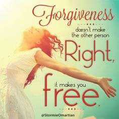Forgiveness. It doesn't make the other person right...  It sets you free.