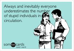 Funny Thinking of You Ecard: Always and inevitably everyone underestimates the number of stupid individuals in circulation.