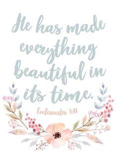 He has made everything beautiful in its time Ecclesiastes 3:11 The seasons of life include both good and bad times. We go through mountains, and we go through valleys. We go through successes, and we go through failures. We have wins, and we have losses.