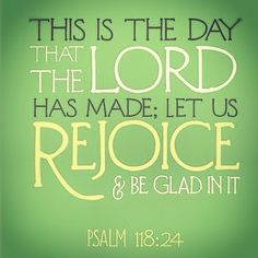 This is the Day that the Lord has made; Let us rejoice and be glad in it! Amen!