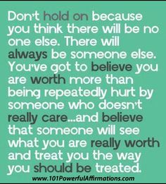 Don't hold on because you think there will be no one else. There will always be someone else. You've got to believe you are worth more than being repeatedly hurt by someone who doesn't really care... and believe that someone will see what you are really worth and treat you the way you should be treated.