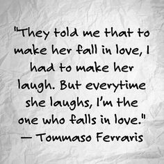 They told me that to make her fall in love, I had to make her laugh. But everytime she laughsm I'm the one who falls in love. - Tommaso Ferraris