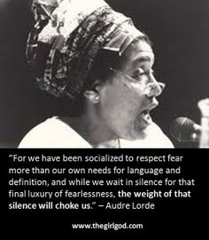 """""""For we have been socialized to respect fear more than our own needs for language and definition, and while we wait in silence for that final luxury of fearlessness, the weight of that silence will choke us."""" – Audre Lorde"""