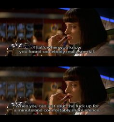 """Mia: """"That's when you know you found somebody really special. When you can just shut the fuck up for a minute and comfortably share silence""""  pulp fiction"""