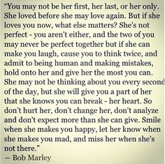 You may not be her first, her last, or her only. She loved before she may love again. But if she loves you now, what else matters?