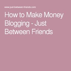 How to Make Money Blogging - Just Between Friends