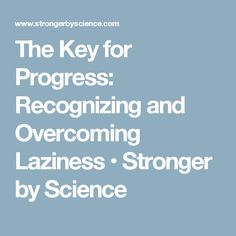 The Key for Progress: Recognizing and Overcoming Laziness • Stronger by Science
