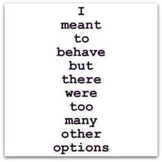 I meant to behave but there were too many other options..