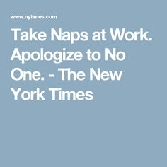 Take Naps at Work. Apologize to No One. - The New York Times