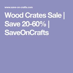 Wood Crates Sale | Save 20-60% | SaveOnCrafts