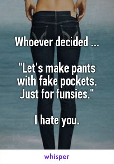 "Whoever decided ...  ""Let's make pants with fake pockets. Just for funsies.""  I hate you."
