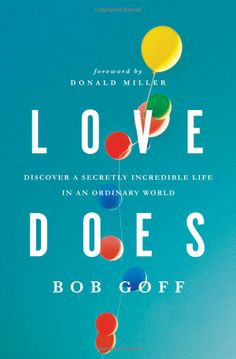 Love Does: Discover a Secretly Incredible Life in an Ordinary World (9781400203758): Bob Goff  *simplistic in its message... take a chance to save a life. instill dreams through loving another person.