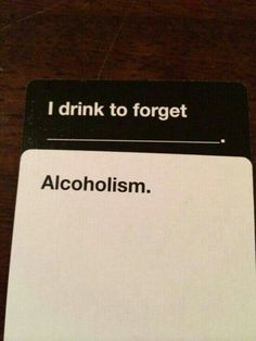 I drink to forget... alcoholism.