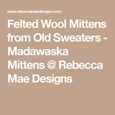 Felted Wool Mittens from Old Sweaters - Madawaska Mittens @ Rebecca Mae Designs