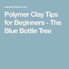 Polymer Clay Tips for Beginners - The Blue Bottle Tree