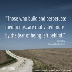 """""""Those who build and perpetuate mediocrity...are motivated more by the fear of being left behind."""" - Jim Collins, Author of Good to Great #quote"""