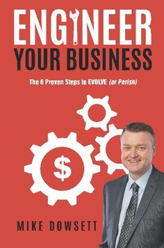 Engineer Your Business : The 6 Proven Steps to EVOLVE (or Perish) by Mike Dowsett