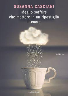 """22/03/2016 • Esce """"Meglio soffrire che mettere in un ripostiglio il cuore"""" di Susanna Casciani edito da Mondadori"""