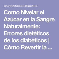 Como Nivelar el Azúcar en la Sangre Naturalmente: Errores dietéticos de los diabéticos | Cómo Revertir la Diabetes