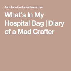 What's In My Hospital Bag   Diary of a Mad Crafter