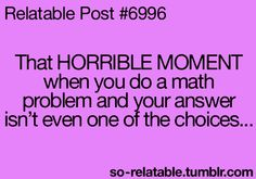That HORRIBLE MOMENT when you do a math problem and your answer isn't even one of the choices
