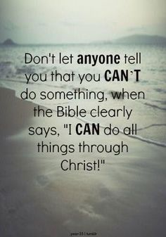 Don't let your mom, dad, brother, sister, friends or enemies tell you what you can and cannot do when the Bible clearly states that you can do ALL THINGS through Christ which strengthens you. YESSSSSS!!!!!