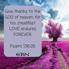 Psalm 136:26  - Give thanks to the God of heaven, for his steadfast love endures forever.