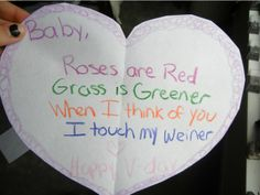 WHAT???  Baby,     Roses are Red    Grass is Greener     When I think of you     I touch my weiner.    Happy V-day