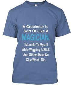 A Crocheter Sort Of Like A Magician. I Mumble To Myself While Wiggling A Stick ,And Others Have No Clue What I Did Denim Blue T-Shirt Front