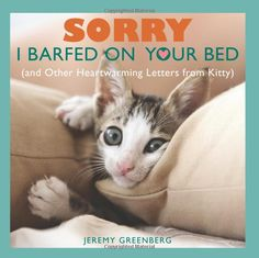 Sorry I Barfed on Your Bed (and Other Heartwarming Letters from Kitty): Jeremy Greenberg