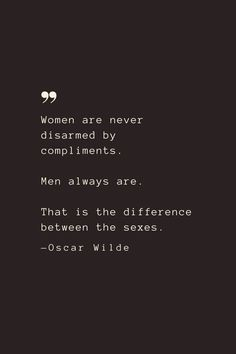 Women are never disarmed by compliments. Men always are. That is the difference between the sexes. —Oscar Wilde