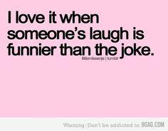 I love it when smeone's laugh is funnier than the joke