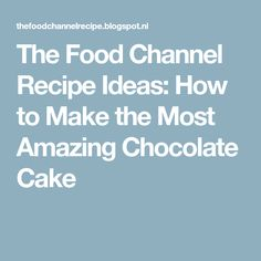 The Food Channel Recipe Ideas: How to Make the Most Amazing Chocolate Cake