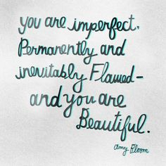 """You are imperfect, permanently and inevitably flawed. And you are beautiful."" ― Amy Bloom"
