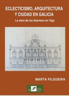 Eclecticismo, arquitectura y ciudad en Galicia: la obra de los Sesmero en Vigo/ Marta Filgueira PublicaciónVigo : Instituto de Estudios Vigueses, 2014