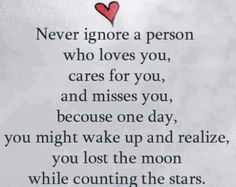 """Love Quote of the day. Unknown Author """"Never ignore a person who loves you, cares for you, and misses you. Because one day, you might wake up from your sleep and realize that you lost the moon while counting the stars."""""""