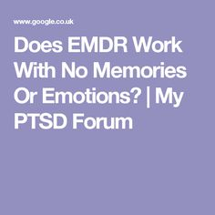 Does EMDR Work With No Memories Or Emotions? | My PTSD Forum