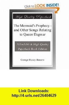 The Mermaids Prophecy - and Other Songs Relating to Queen Dagmar George Henry Borrow ,   ,  , ASIN: B003YMNC8S , tutorials , pdf , ebook , torrent , downloads , rapidshare , filesonic , hotfile , megaupload , fileserve