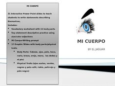 This interactive Power point will allow your students to learn body parts and describe their eye-color, hair color and physical traits.  It is designed to develop written skills and presentation skills in Spanish.  Student in Middle School and Spanish I love to describe themselves.