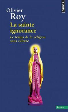 La Sainte ignorance (2012) , Olivier Roy, Sciences humaines - Seuil